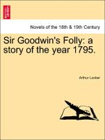 Sir Goodwin's Folly: a story of the year 1795. Vol. I