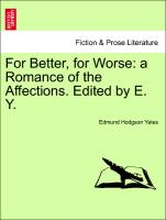 For Better, for Worse: a Romance of the Affections. Edited by E. Y. Vol. I