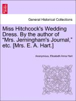 "Miss Hitchcock's Wedding Dress. by the Author of ""Mrs. Jerningham's Journal,"" Etc. [Mrs. E. A. Hart.]"