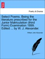Select Poems. Being the Literature Prescribed for the Junior Matriculation (Third Form) Examination 1899. Edited ... by W. J. Alexander