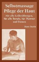 Selbstmassage Pflege der Haut: Fur Alle Leibesubungen, Fur Alle Berufe, Fur Manner Und Frauen