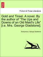 "Gold and Tinsel. A novel. By the author of ""The Ups and Downs of an Old Maid's Life"" vol. I"