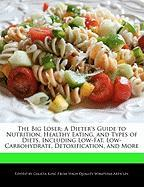 The Big Loser: A Dieter's Guide to Nutrition, Healthy Eating, and Types of Diets, Including Low-Fat, Low-Carbohydrate, Detoxification