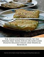 The Unauthorized Guide to the Atkins Diet with Focus on Low-Carb Health Related Issues and Medical Research