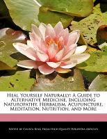Heal Yourself Naturally: A Guide to Alternative Medicine, Including Naturopathy, Herbalism, Acupuncture, Meditation, Nutrition, and More