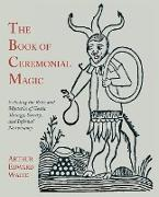 The Book of Ceremonial Magic: Including the Rites and Mysteries of Goetic Theurgy, Sorcery, and Infernal Necromancy