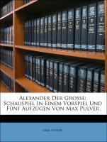 Alexander Der Grosse: Schauspiel In Einem Vorspiel Und Fünf Aufzügen Von Max Pulver