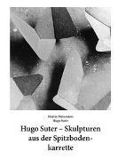 Hugo Suter – Skulpturen aus der Spitzbodenkarrette