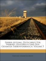 Färber-zeitung: Zeitschrift Für Färberei, Zeugdruck Und Den Gesamten Farbenverbrauch, Volume 5