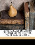 Voyage a Saint-Domingue, pendant les années 1788, 1789 et 1790, Volume v.1