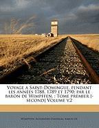 Voyage a Saint-Domingue, pendant les années 1788, 1789 et 1790, par le baron de Wimpffen. , Tome premier [-second] Volume v.2