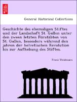 Geschichte des ehemaligen Stiftes und der Landschaft St. Gallen unter den zween letzten Fürstäbten von St. Gallen, besonders während den jahren der helvetischen Revolution bis zur Aufhebung des Stiftes