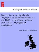 Souvenirs des Highlands. Voyage a` la suite de Henri V. en 1832 ... Relation, sce`nes, portraits, paysages et costumes