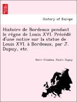 Histoire de Bordeaux pendant le re`gne de Louis XVI. Pre´ce´de´ d'une notice sur la statue de Louis XVI. a` Bordeaux, par J. Dupuy, etc