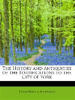 The History and Antiquities of the Fortifications to the City of York