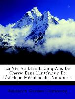 La Vie Au Désert: Cinq Ans De Chasse Dans L'intérieur De L'afrique Méridionale, Volume 2