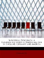Industrial Efficiency : A Comparative Study of Industrial Life in England, Germany and America
