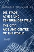 Die Stadt: Achse und Zentrum der Welt / The City: Axis and Cetre of the World