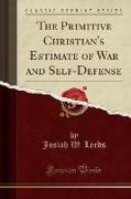 The Primitive Christian's Estimate of War and Self-Defense (Classic Reprint)