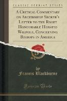 A Critical Commentary on Archbishop Secker's Letter to the Right Honourable Horatio Walpole, Concerning Bishops in America (Classic Reprint)