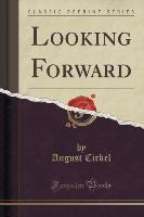 Looking Forward (Classic Reprint)