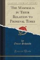 The Mammalia in Their Relation to Primeval Times (Classic Reprint)
