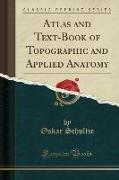 Atlas and Text-Book of Topographic and Applied Anatomy (Classic Reprint)