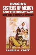 Russia S Sisters of Mercy and the Great War: More Than Binding Men S Wounds