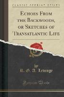 Echoes From the Backwoods, or Sketches of Transatlantic Life (Classic Reprint)