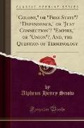 """""""Colony,"""" or """"Free State""""? """"Dependence,"""" or """"Just Connection""""? """"Empire,"""" or """"Union""""?, And, the Question of Terminology (Classic Reprint)"""
