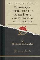 Picturesque Representations of the Dress and Manners of the Austrians (Classic Reprint)