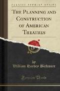 The Planning and Construction of American Theatres (Classic Reprint)