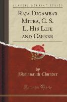 Raja Digambar Mitra, C. S. I., His Life and Career (Classic Reprint)