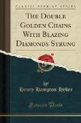 The Double Golden Chains With Blazing Diamonds Strung (Classic Reprint)