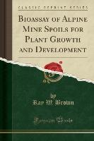 Bioassay of Alpine Mine Spoils for Plant Growth and Development (Classic Reprint)