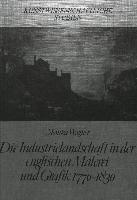 Die Industrielandschaft in der englischen Malerei und Grafik 1770-1830