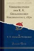 Verhandlungen der K. K. Geologischen Reichsanstalt, 1870 (Classic Reprint)