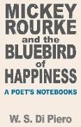Mickey Rourke and the Bluebird of Happiness: A Poet's Notebooks