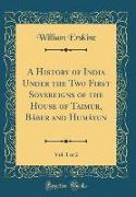 A History of India Under the Two First Sovereigns of the House of Taimur, Báber and Humáyun, Vol. 1 of 2 (Classic Reprint)