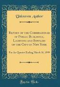 Report of the Commissioner of Public Buildings, Lighting and Supplies of the City of New York: For the Quarter Ending March 31, 1899 (Classic Reprint)