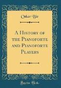 A History of the Pianoforte and Pianoforte Players (Classic Reprint)
