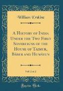 A History of India Under the Two First Sovereigns of the House of Taimur, Báber and Humáyun, Vol. 2 of 2 (Classic Reprint)
