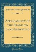 Applicability of the Stadia to Land Surveying (Classic Reprint)