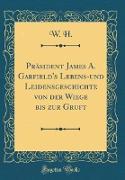 Präsident James A. Garfield's Lebens-und Leidensgeschichte von der Wiege bis zur Gruft (Classic Reprint)
