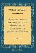 An Affectionate Salutation to the Ministers and Elders of the Society of Friends (Classic Reprint)