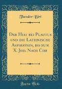 Der Hiat bei Plautus und die Lateinische Aspiration, bis zum X. Jhd. Nach Chr (Classic Reprint)