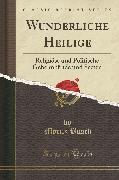 Wunderliche Heilige: Religiöse Und Politische Geheimbünde Und Secten (Classic Reprint)