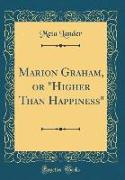 "Marion Graham, or ""Higher Than Happiness"" (Classic Reprint)"