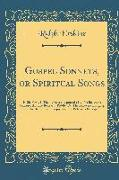 Gospel Sonnets, or Spiritual Songs: In Six Parts, I. the Believer's Espousals, II. the Believer's Jointure, III. the Believer's Riddle, IV. the Believ