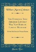 The Evidence That Abraham Lincoln Was Not Born in Lawful Wedlock: Or the Sad Story of Nancy Hanks (Classic Reprint)